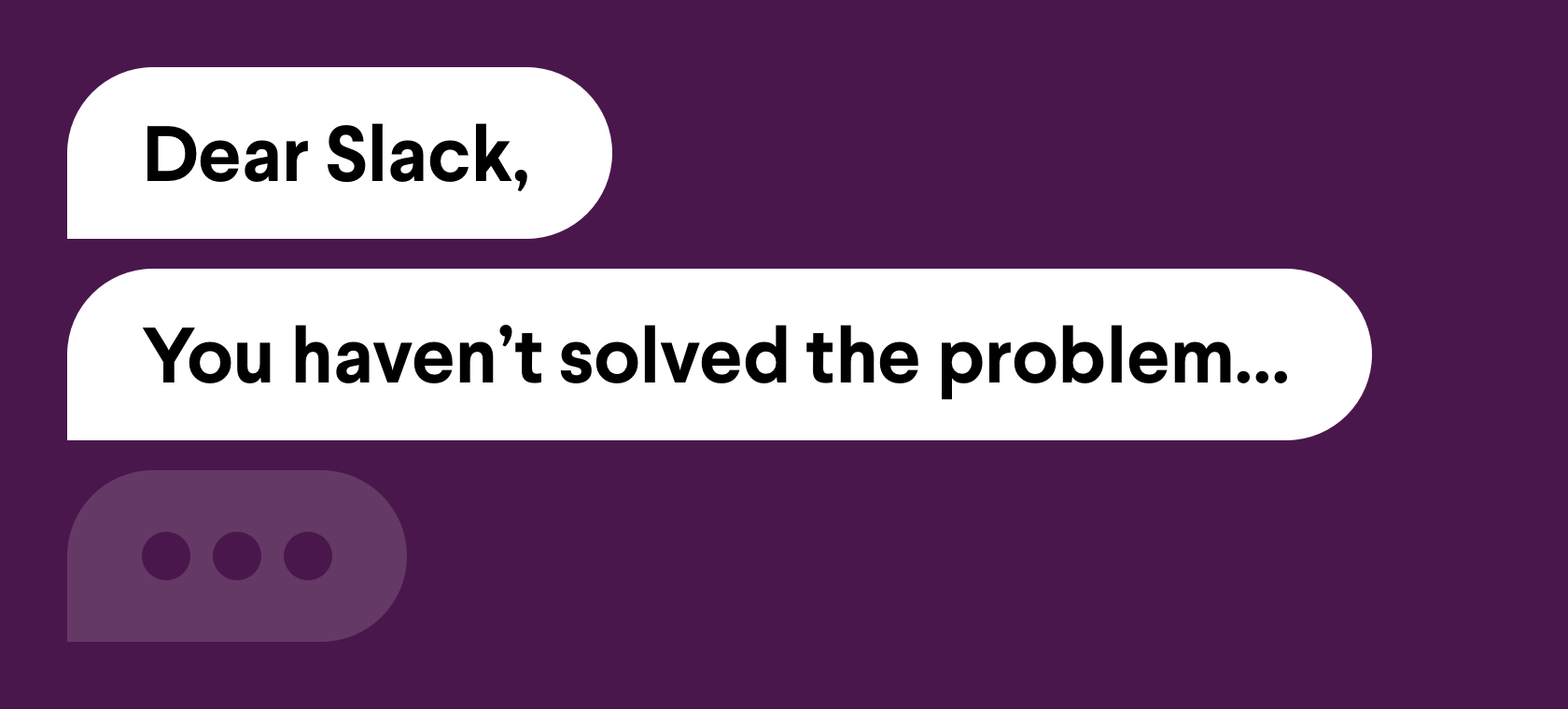 Dear Slack, You haven't solved the problem...