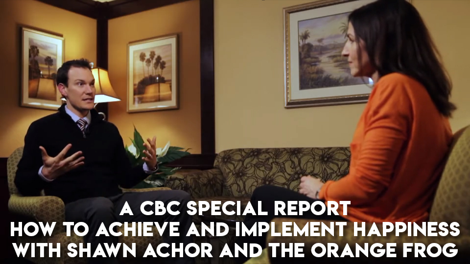 A CBC Special Report: How to Achieve and Implement Happiness with Shawn Achor and The Orange Frog