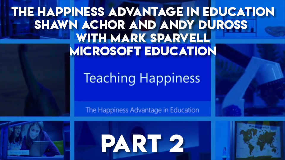 The Happiness Advantage in Education, Shawn Achor and Mark Sparvell, Microsoft Education - Part 2