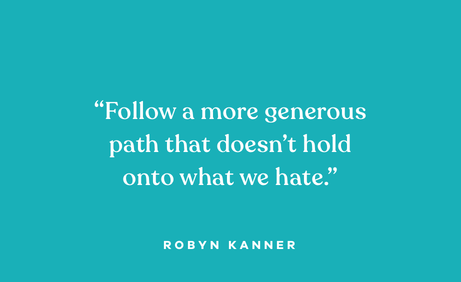 """Quote: """"Follow a more generous path that doesn't hold onto what we hate."""" Robyn Kanner"""