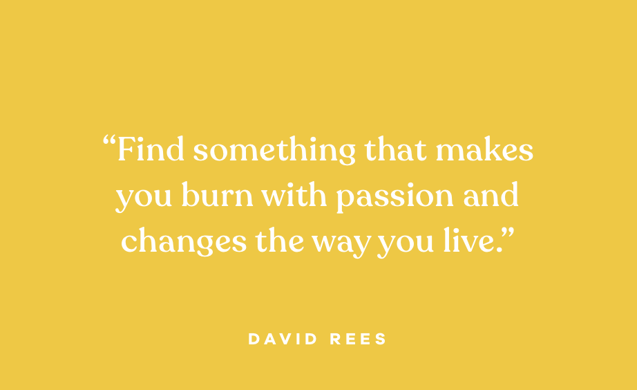 """Quote: """"Find something that makes you burn with passion and changes the way you live."""" David Rees"""