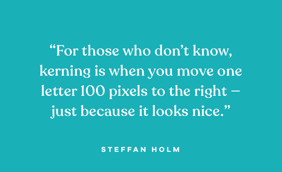 """Quote: """"For those who don't know, kerning is when you move one letter 100 pixels to the right—just because it looks like."""" Steffan Holm"""