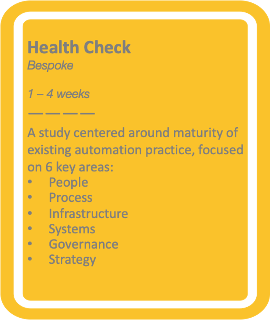 1-4 week Bespoke Health Check - A study centred around maturity of existing automation practice, focused on 6 key areas: People, Process, Infrastructure, Systems, Governance, Strategy