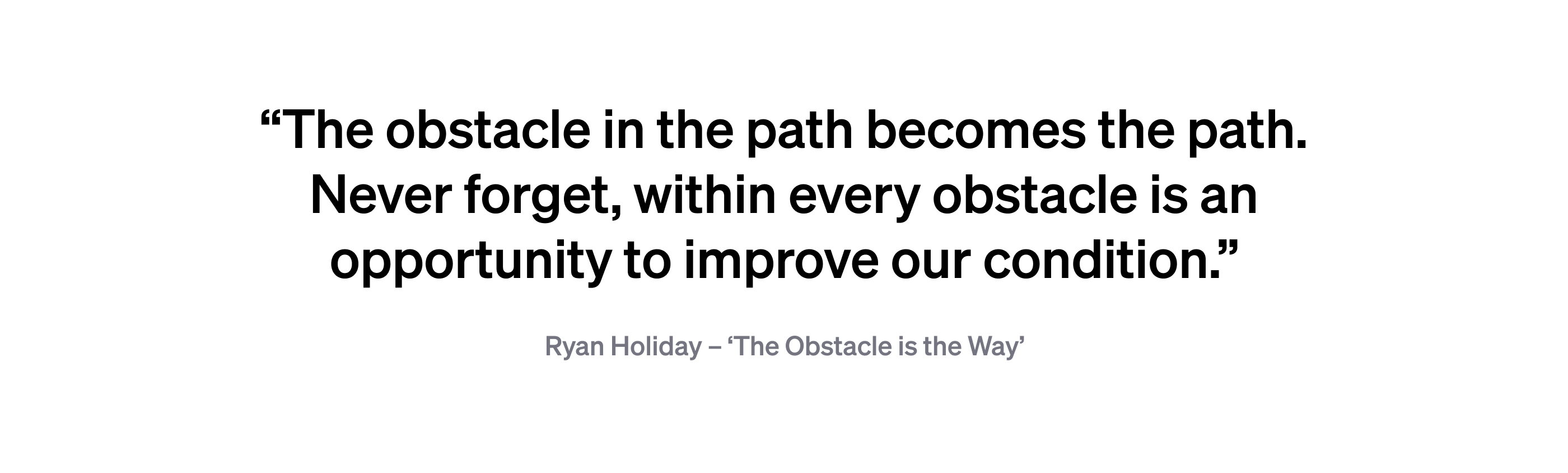 "Quote: ""The obstacle in the path becomes the path. Never forget, within every obstacle is an opportunity to improve our condition."" — Ryan Holiday"