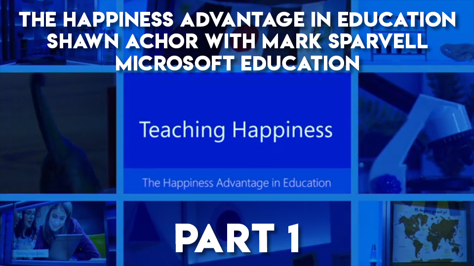 The Happiness Advantage in Education, Shawn Achor and Mark Sparvell, Microsoft Education - Part 1