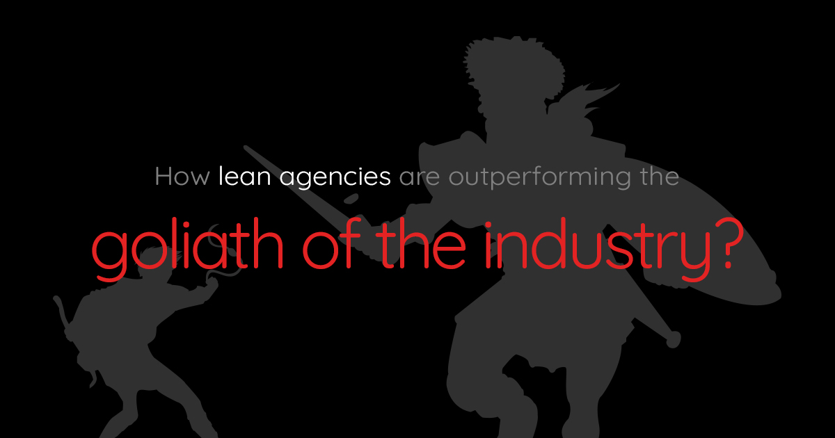 How lean agencies are outperforming the Goliath of the industry?