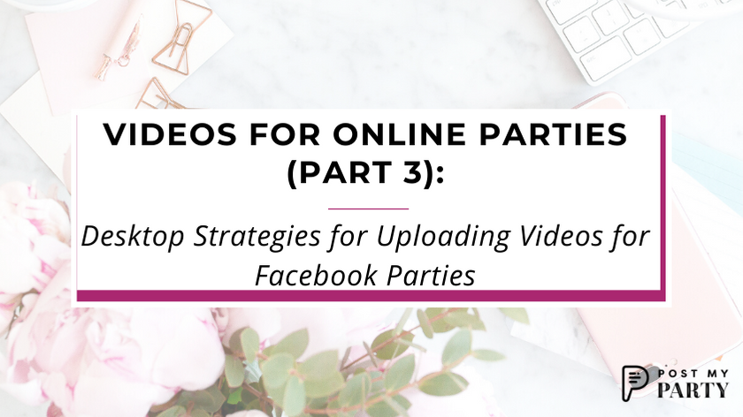 Videos for Online Parties (Part 3): Desktop Strategies for Uploading Videos for Facebook Parties