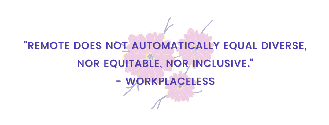 """""""Remote does not automatically equal diverse, nor equitable, nor inclusive."""" –Workplaceless"""
