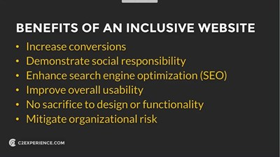 Benefits of an Inclusive Website: Increase conversions, demonstrate social responsibility, enhance search engine optimization (SEO), improve overall usability, no sacrifice to design or functionality, mitigate organizational risk