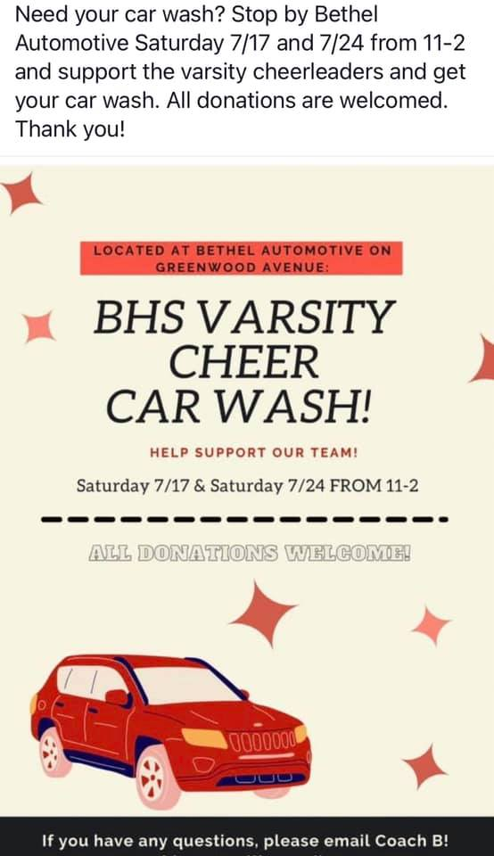 May be an image of text that says 'Need your car wash? Stop by Bethel Automotive Saturday 7/17 and 7/24 from 11-2 and support the varsity cheerleaders and get your car wash. All donations are welcomed. Thank you! LOCATED BETHEL AUTOMOTIVE ON GREENWOOD AVENUE: BHS VARSITY CHEER CAR WASH! HELP SUPPORT OUR TEAM! Saturday 7/17 & Saturday 7/24 FROM 11-2 ALL DONATIONS WELCOME! 0000000 If you have any questions, please email Coach Ð!'