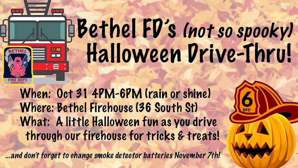 May be an image of text that says 'BETHEL Bethel FD's (not so spooky) Halloween Drive-Thru! FIR When: Oct 31 4PM-6PM 4PM (rain or shine) Where: Bethel Firehouse 136 South St) What: A little Halloween fun as you drive through our firehouse for tricks & treats! ...and don't forget to change smoke detector batteries November 7th!'