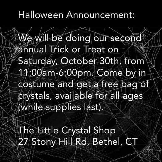 May be an image of text that says 'Halloween Announcement: We will be doing our second annual Trick or Treat on Saturday, October 30th from 11:00am-6:00pm. Come by in costume and get a free bag of crystals, available for all ages (while supplies ast). The Little Crystal Shop 27 Stony Hill Rd, Bethel, CT'