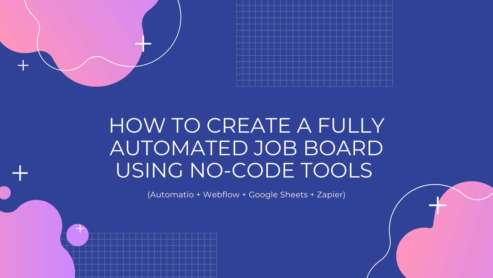 How to create a fully automated job board using no-code tools (Automatio + Webflow + Google Sheets + Zapier)