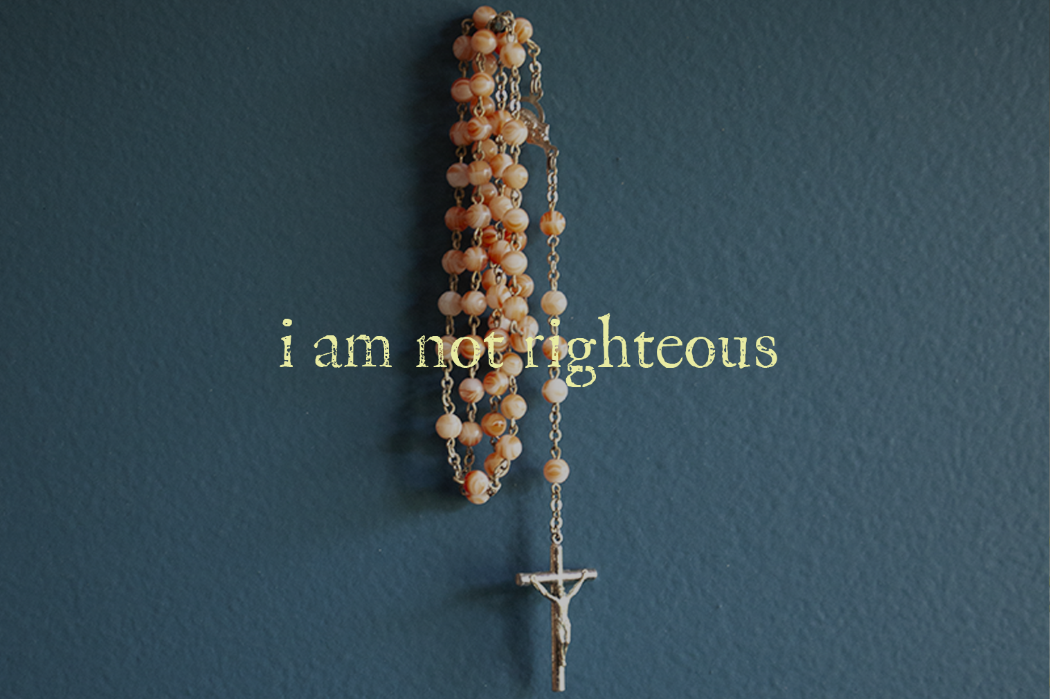 "A photo of a rosary with text overlaid ""I am not righteous"""