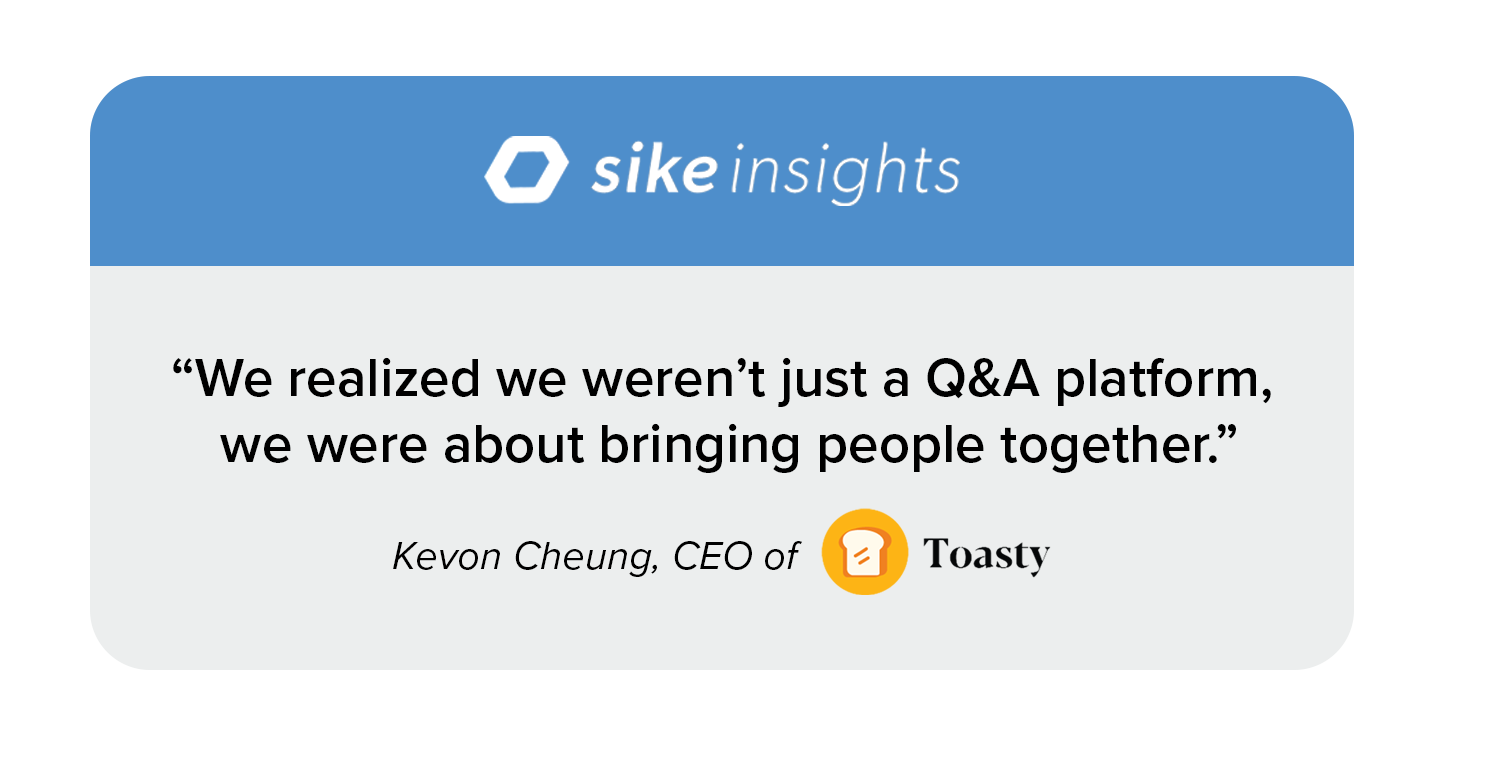 """Quote image: """"We realized we weren't just a Q&A platform, we were about bringing people together."""" ––Kevon Cheung, CEO of Toasty"""