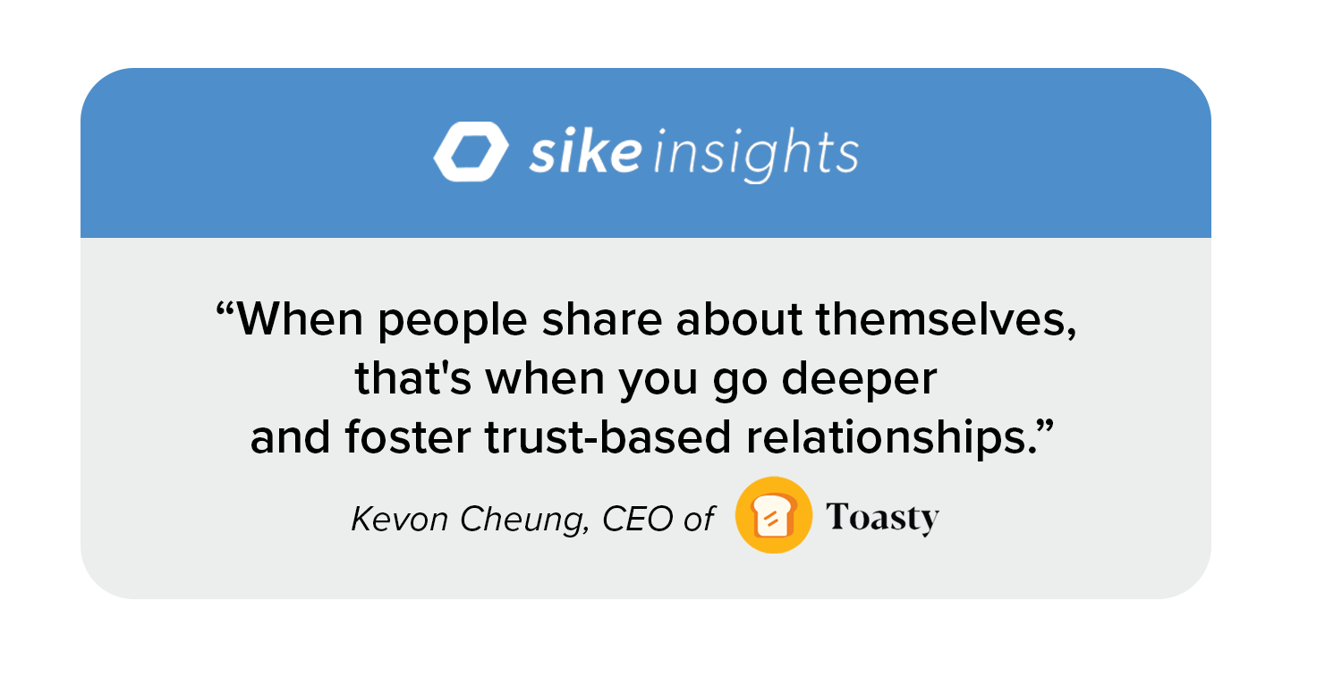 """Quote image: """"When people share about themselves, that's when you go deeper and foster trust-based relationships."""" ––Kevon Cheung, CEO of Toasty"""