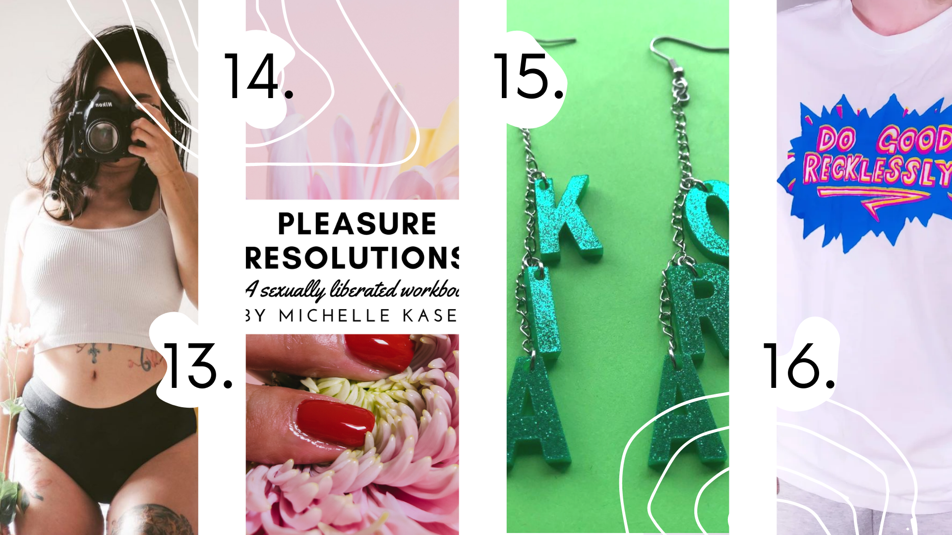 "13. Tashy in a white top and black undies taking their pictures in the mirror with a camera next to their face, 14. Cover of the pleasure resolutions ""a sexually liberated workbook"" by Michelle Kasey with flower touched by a hand with red-painted nails, 15. Green earrings with words that say Kia Ora on the green background, 16. White T-shirt saying Do Good Recklessly"