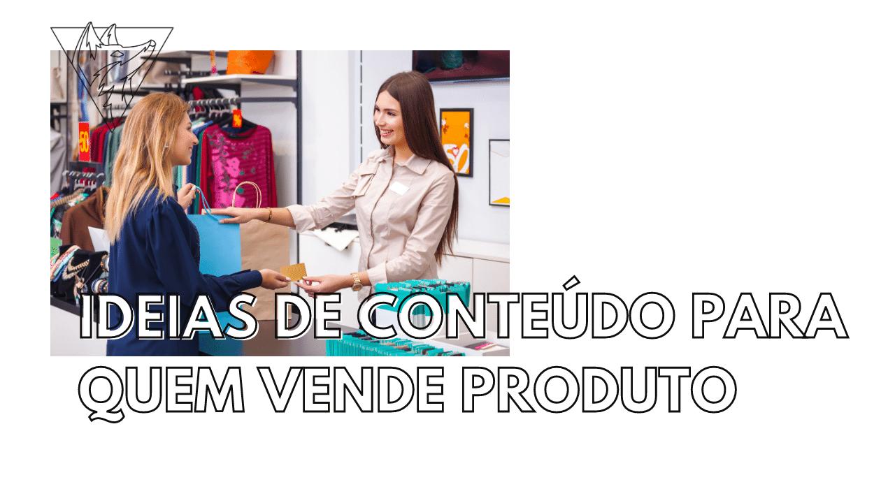 Ideias de conteúdo para quem vende produto
