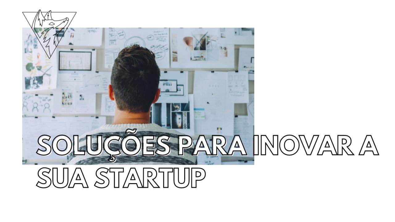 Soluções para inovar a sua startup
