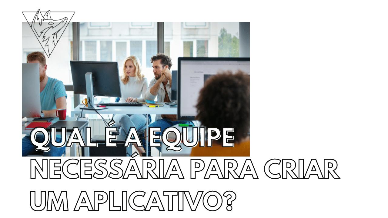 Qual é a equipe necessária para criar um aplicativo?