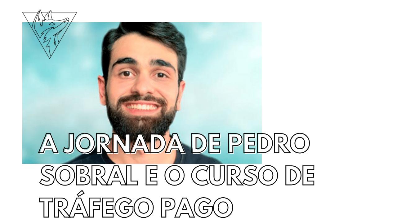 A jornada de Pedro Sobral e o curso de Tráfego Pago