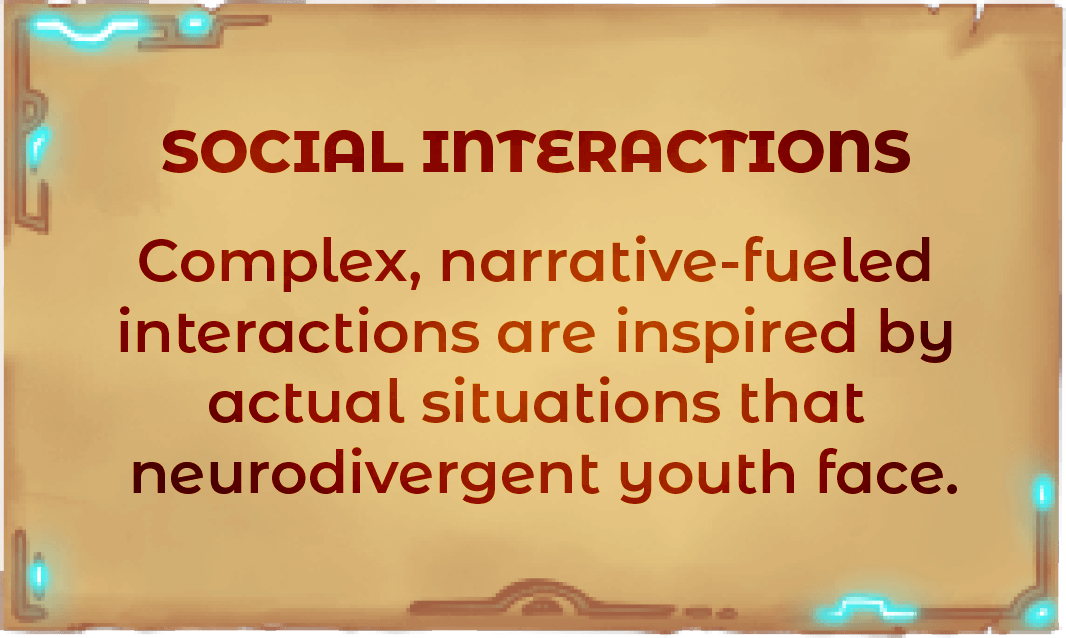 Complex, narrative-fueled interactions are inspired by actual situations that neurodivergent youth face