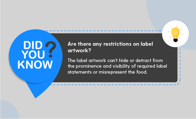 Are there any restrictions on label artwork? Answer: The label artwork can't hide or detract from the prominence and visibility of required label statements or misrepresent the food. - FDA Food Labeling Guide (ArtworkFlow)