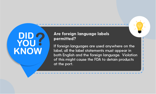 Are foreign language labels permitted? If foreign languages are used anywhere on the label, all the label statements must appear in both English and the foreign language.  Violation of this might cause the FDA to detain products at the port. (FDA Food Labeling guide - ArtworkFlow)