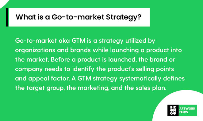 What is a Go-to-market Strategy?   Go-to-market aka GTM is a strategy utilized by organizations and brands while launching a product into the market. Before a product is launched, the brand or company needs to identify the product's selling points and appeal factor. A GTM strategy systematically defines the target group, the marketing, and the sales plan.
