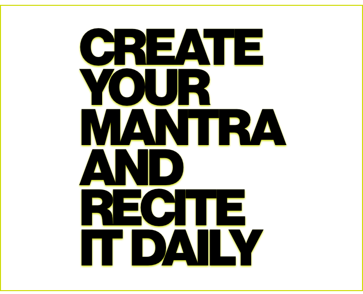 Create your mantra and recite it daily