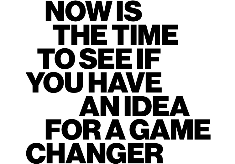 Now is the time to see if you have an idea for a game changer