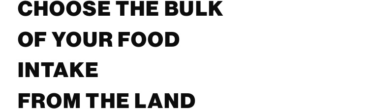 Choose the bulk of your food intake from the land