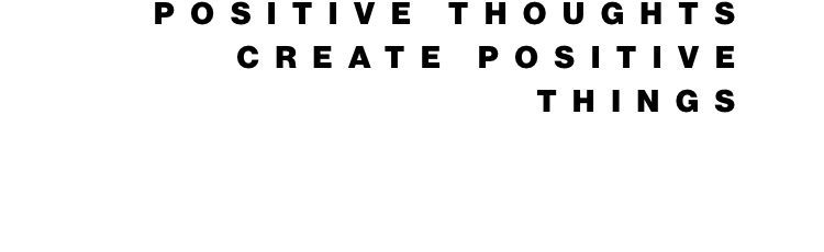 Positive thoughts create positive things
