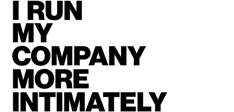 I run my company more intimately