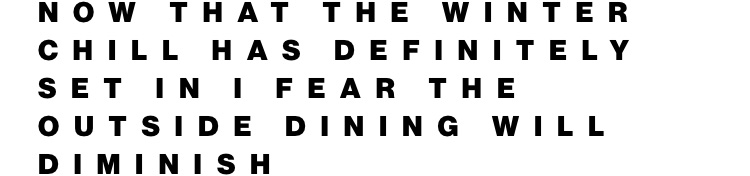 Now that the winter chill has set in I fear outside dining will diminish