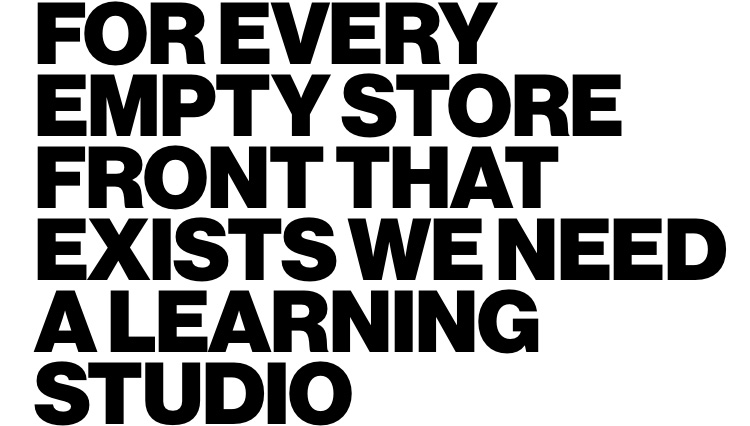 For every empty store front that exists we need a learning studio