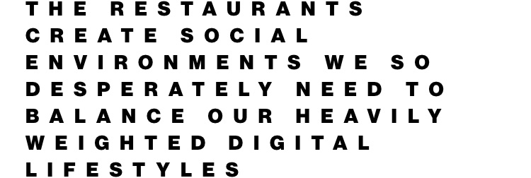 The restaurants create social environments we so desperately need to balance our heavily weighted digital lifestyles