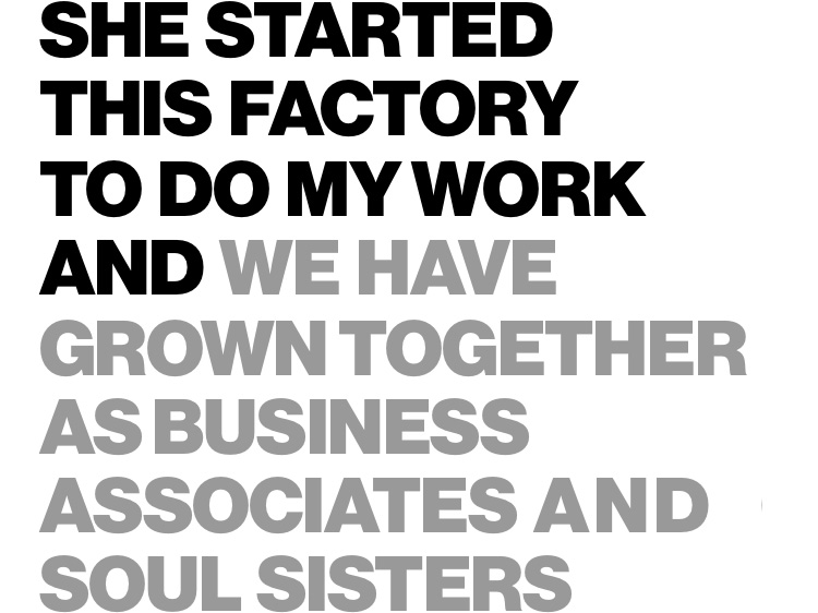 She started this factory to do my work and we have grown together as business associates and soul sisters