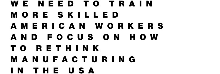 We need to train more skilled American workers and focus on how to rethink manufacturing in the USA