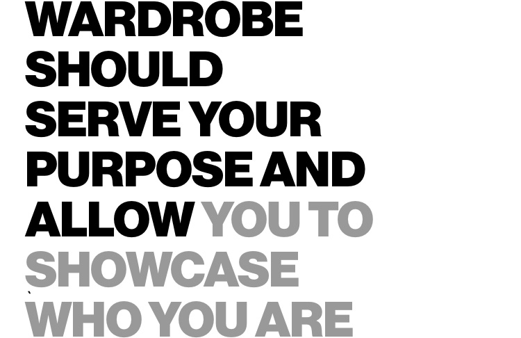 Wardrobe should serve your purpose and allow you to showcase who you are