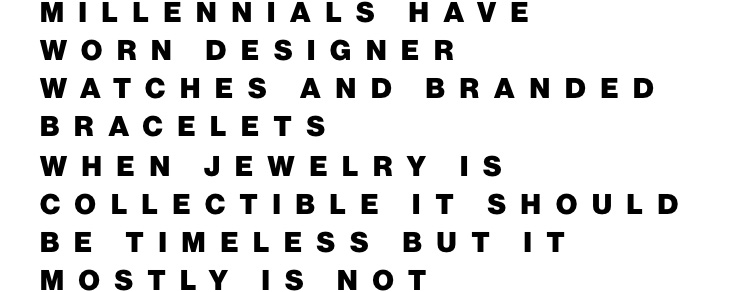 Millennials have worn designer watches and branded bracelets. When jewelry is collectible it should be timeless but it mostly is not.