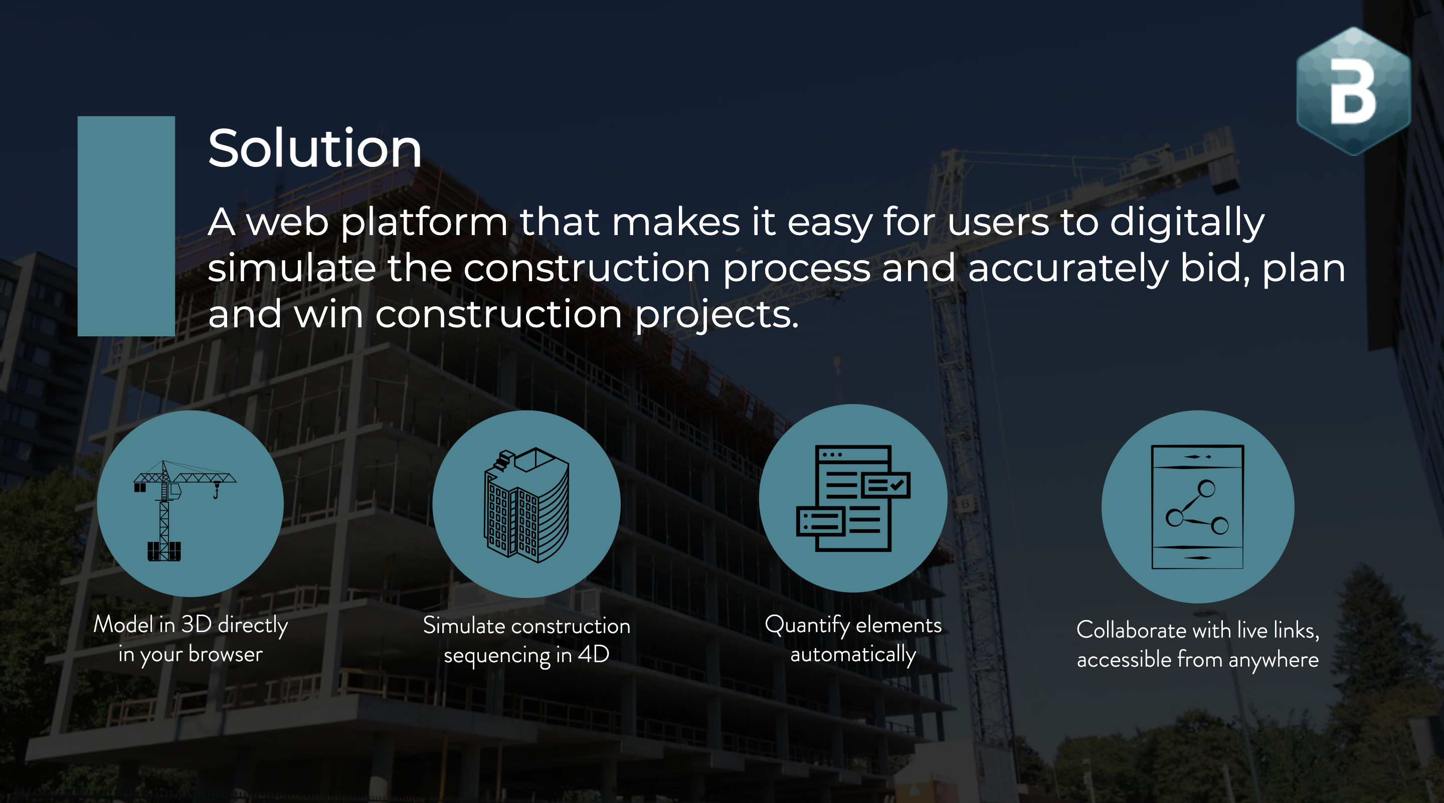 Solution:A web platform that makes it easy to digitally simulate the construction process and accurately bid, plan and win construction projects. cmBuilder.io
