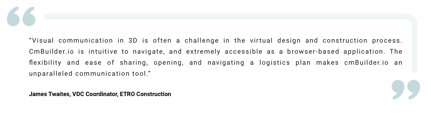 """"""" Visual communication in 3D is often a challenge in the virtual design and construction process. CmBuilder.io is intuitive to navigate, and extremely accessible as a browser-based application. The flexibility and ease of sharing, opening, and navigating a logistics plan makes cmBuilder.io an unparalleled communication tool."""" James Twaites, VDC Coordinator, ETRO Construction"""