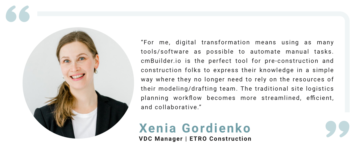 """""""For me, digital transformation means using as many tools/software as possible to automate manual tasks. cmBuilder.io is the perfect tool for pre-construction and construction folks to express their knowledge in a simple way where they no longer need to rely on the resources of their modeling/drafting team. The traditional site logistics planning workflow becomes more streamlined, efficient, and collaborative."""" Xenia Gordienko, VDC Manager, ETRO Construction"""