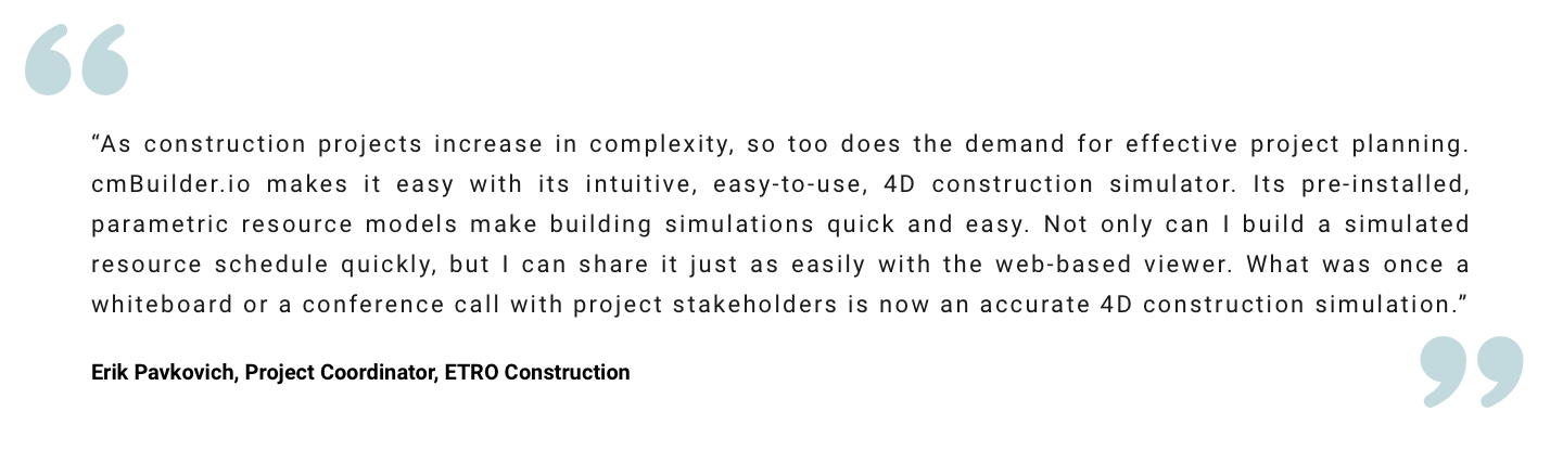 """""""As construction projects increase in complexity, so too does the demand for effective project planning. cmBuilder.io makes it easy with its intuitive, easy-to-use, 4D construction simulator. Its pre-installed, parametric resource models make building simulations quick and easy. Not only can I build a simulated resource schedule quickly, but I can share it just as easily with the web-based viewer. What was once a whiteboard or a conference call with project stakeholders is now an accurate 4D construction simulation."""" Erik Pavkovich, Project Coordinator, ETRO Construction"""