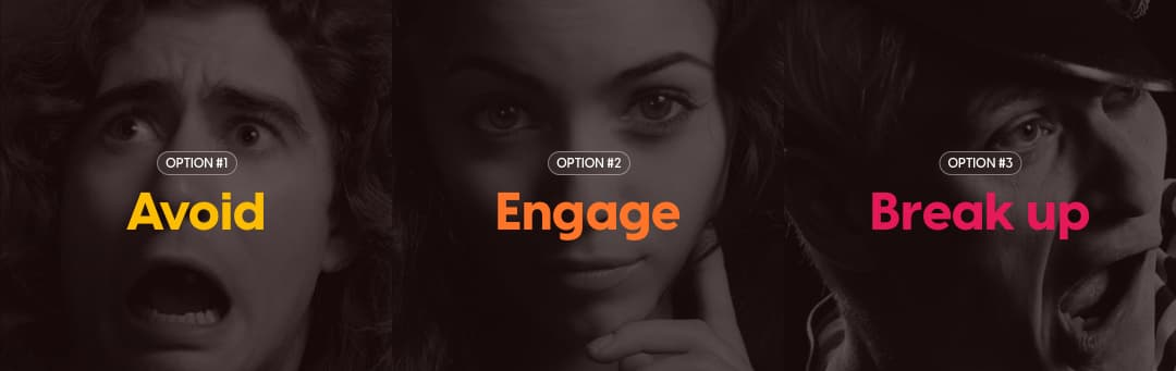 3 options: 1. Avoid. 2. Engage. 3. Break up