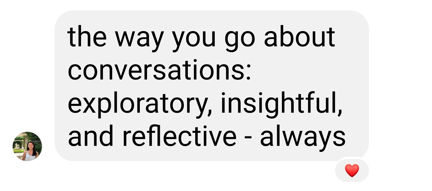 The way you go about conversations: exploratory, insightful, and reflective - always.