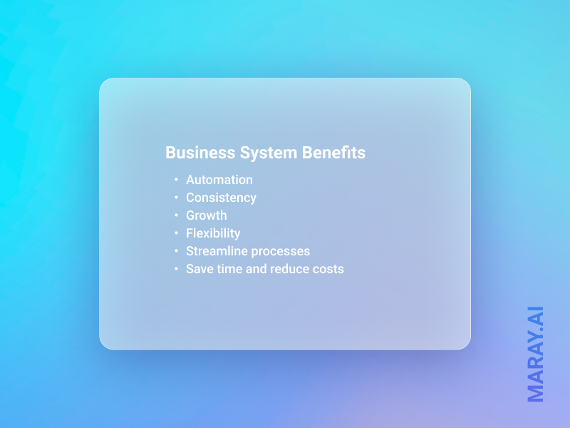 Business system benefits: automation, consistency, growth, flexibility, streamlining the processes, save time and reduce costs.