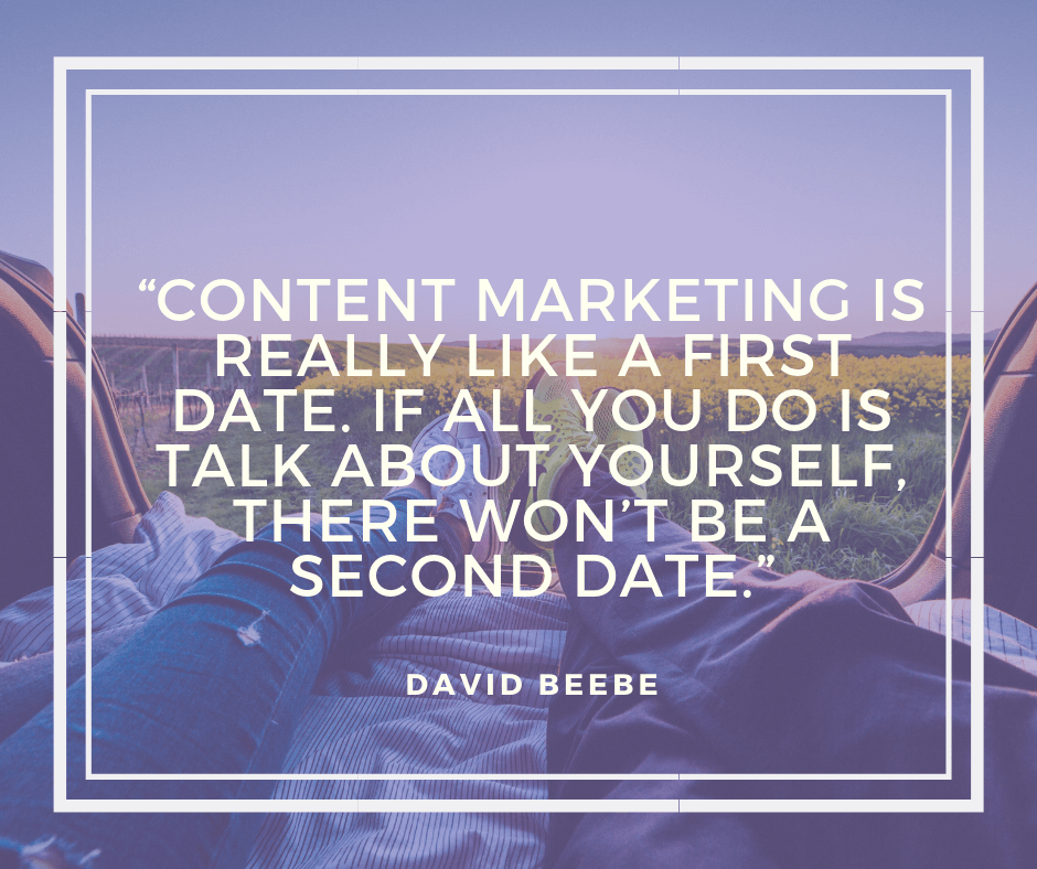 Content marketing is really like a first date. If all you do is talk about yourself, there won't be a second date.