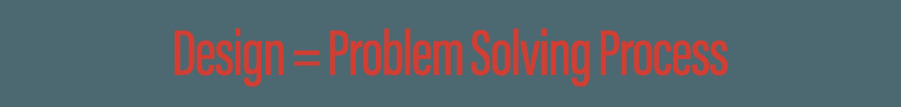 Design = Problem Solving Process